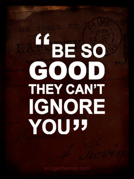 Be so good they can't ignore you Picture Quote #4