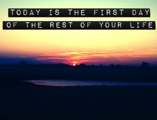Today is the first day of the rest of your life Picture Quote #2