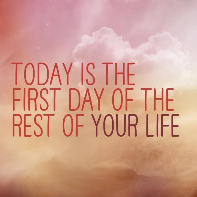 Today is the first day of the rest of your life Picture Quote #3