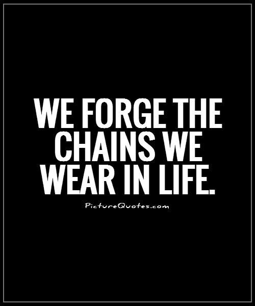 We forge the chains we wear in life Picture Quote #1