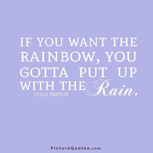 If you want the rainbow, you gotta put up with the rain Picture Quote #4