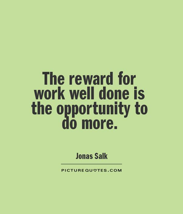 The reward for work well done is the opportunity to do more Picture Quote #1