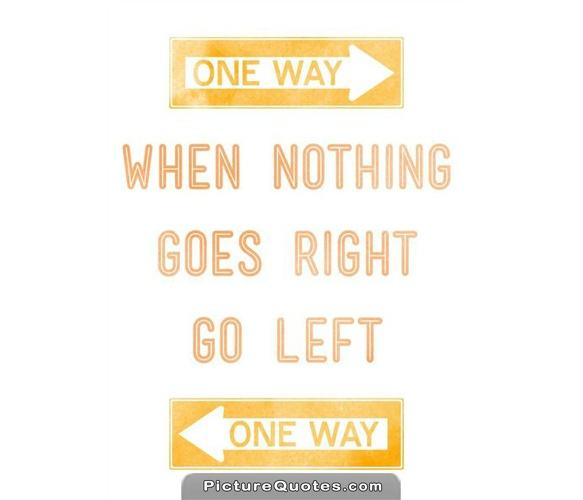 When nothing goes right. Go left Picture Quote #2