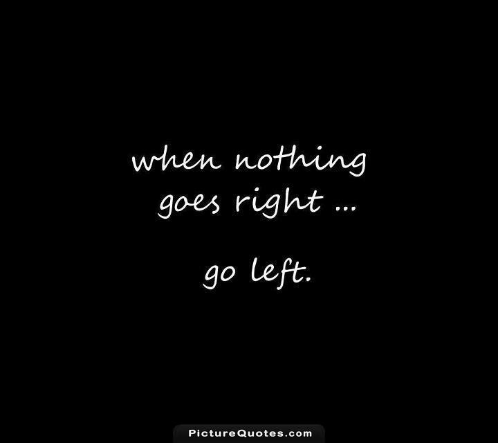 When nothing goes right. Go left Picture Quote #3