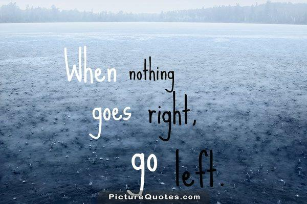 When nothing goes right. Go left Picture Quote #4