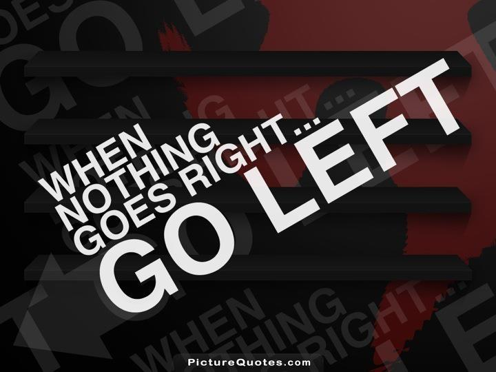 When nothing goes right. Go left Picture Quote #6