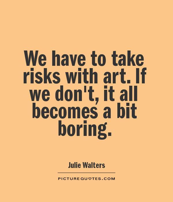 We have to take risks with art. If we don't, it all becomes a bit boring Picture Quote #1