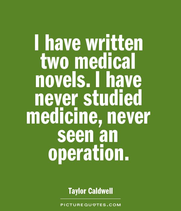 I have written two medical novels. I have never studied medicine, never seen an operation Picture Quote #1