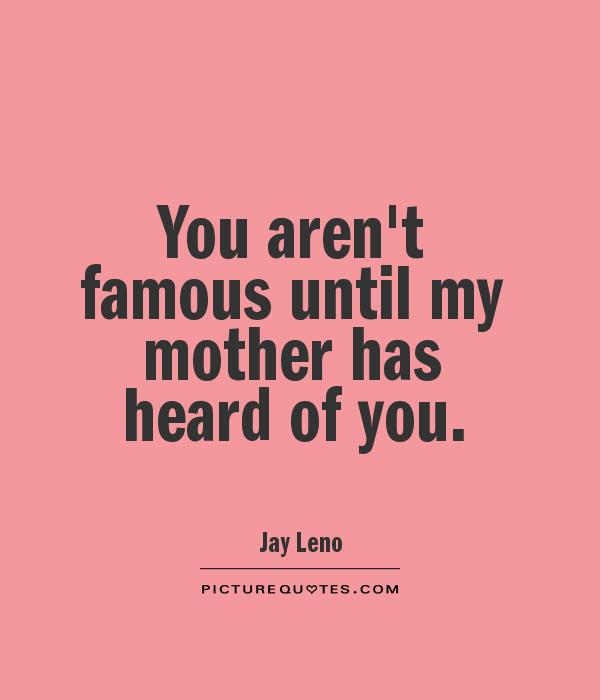 You aren't famous until my mother has heard of you Picture Quote #1
