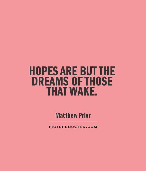 HOPES ARE BUT THE DREAMS OF THOSE THAT WAKE Picture Quote #1