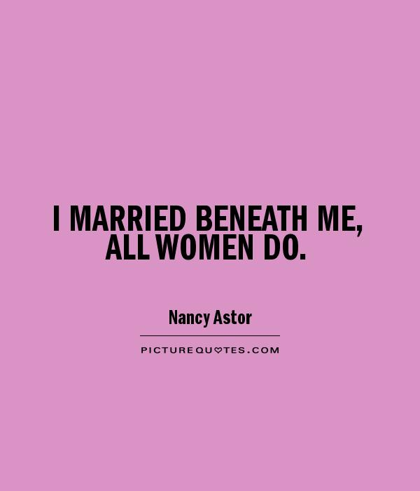 I MARRIED BENEATH ME, ALL WOMEN DO Picture Quote #1