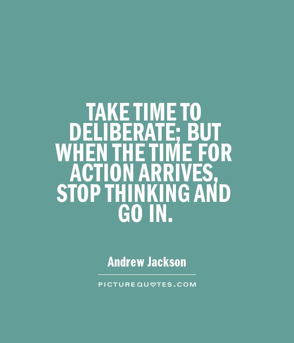 TAKE TIME TO DELIBERATE; BUT WHEN THE TIME FOR ACTION ARRIVES, STOP THINKING AND GO IN Picture Quote #1
