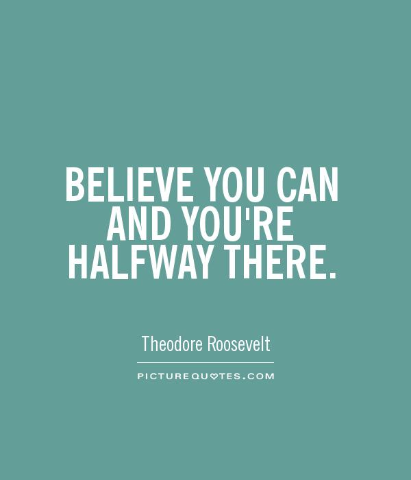 BELIEVE YOU CAN AND YOU'RE HALFWAY THERE Picture Quote #1