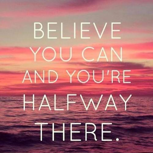 BELIEVE YOU CAN AND YOU'RE HALFWAY THERE Picture Quote #2