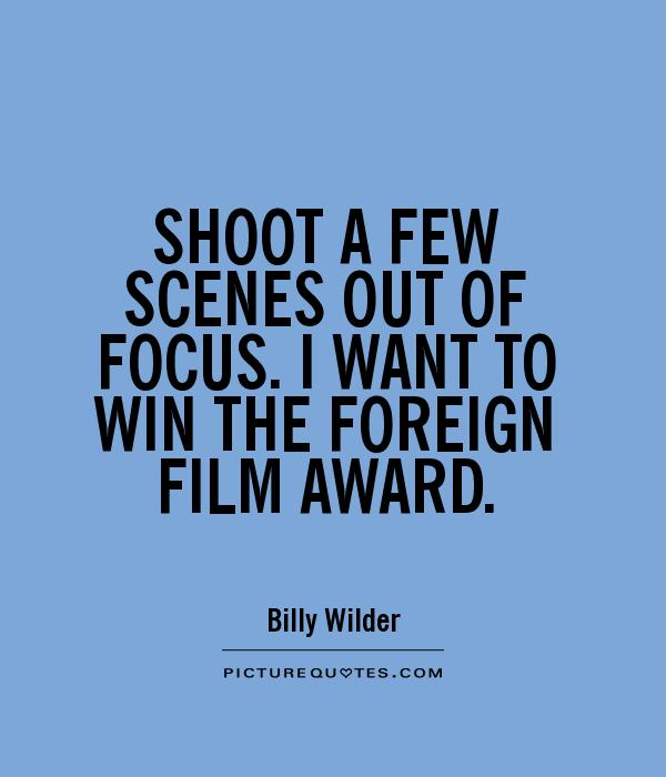 SHOOT A FEW SCENES OUT OF FOCUS. I WANT TO WIN THE FOREIGN FILM AWARD Picture Quote #1