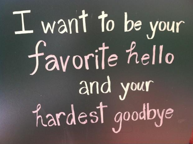 I want to be your favorite hello and hardest goodbye Picture Quote #1