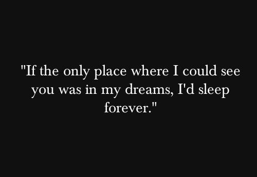 If the only place where i could see you was in my dreams, i would sleep forever Picture Quote #1