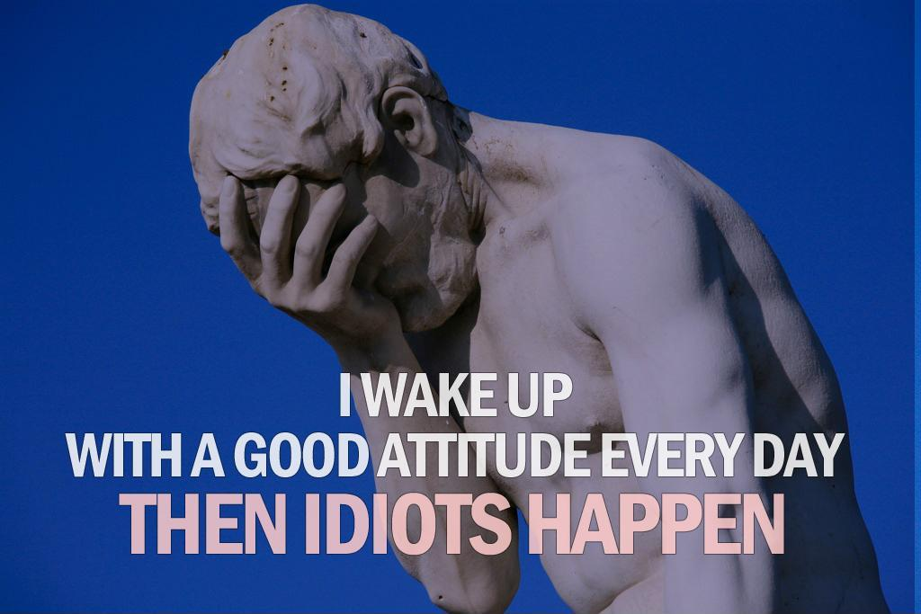 I wake up with a good attitude every day. Then idiots happen Picture Quote #1
