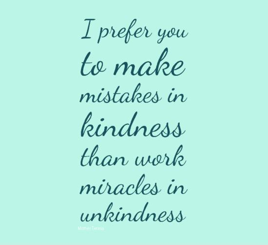 I prefer you to make mistakes in kindness than work miracles in unkindness Picture Quote #1