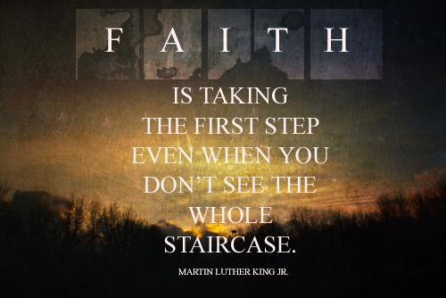 Faith is taking the first step even when you don't see the whole staircase Picture Quote #1