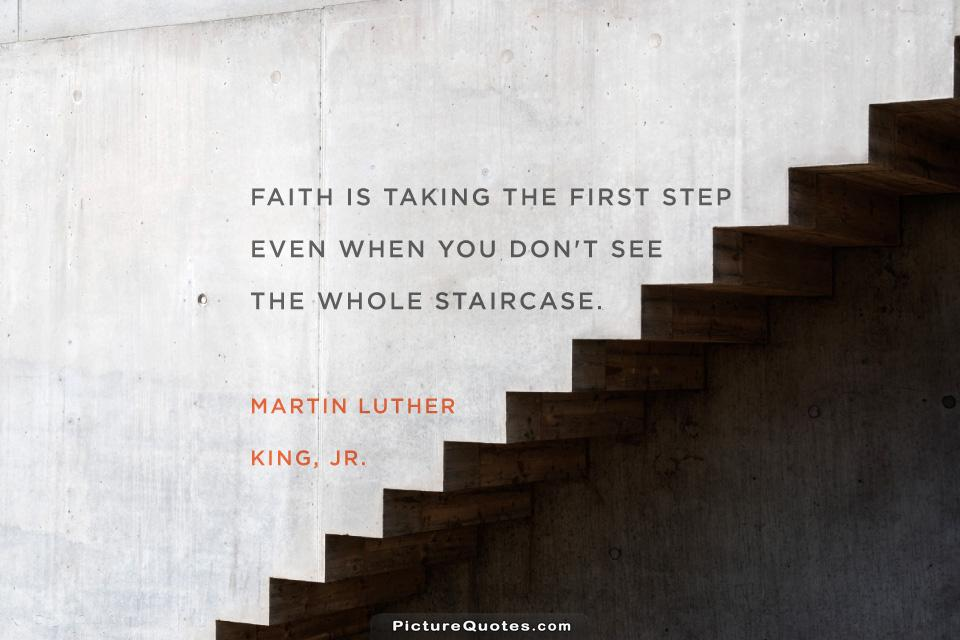 Faith is taking the first step even when you don't see the whole staircase Picture Quote #2