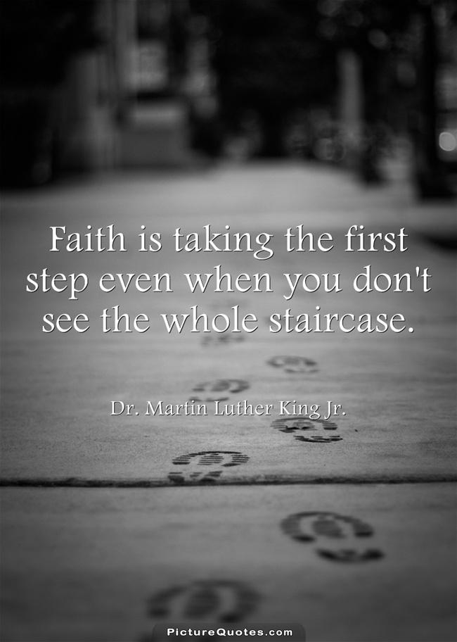 Faith is taking the first step even when you don't see the whole staircase Picture Quote #4