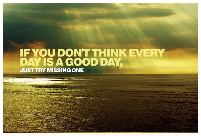 If you don't think every day is a good day, just try missing one Picture Quote #1
