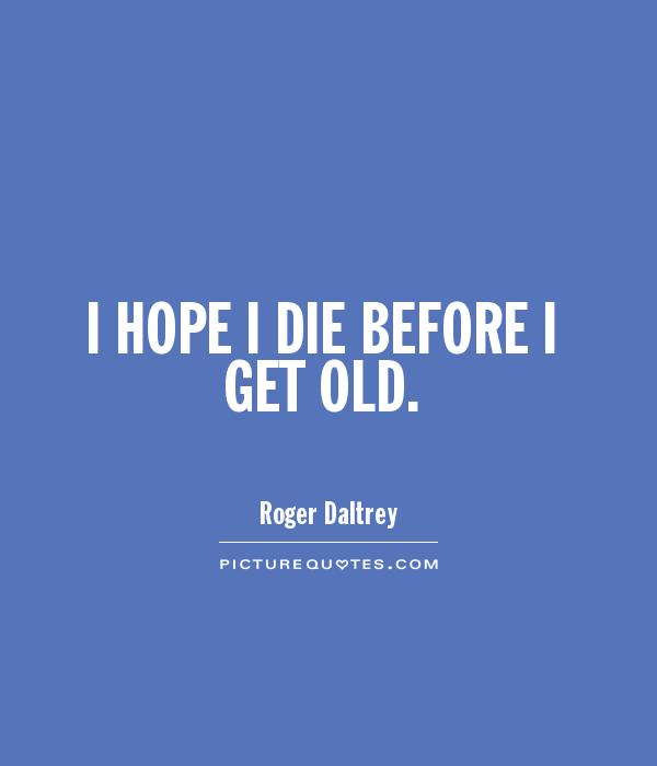 I HOPE I DIE BEFORE I GET OLD Picture Quote #1