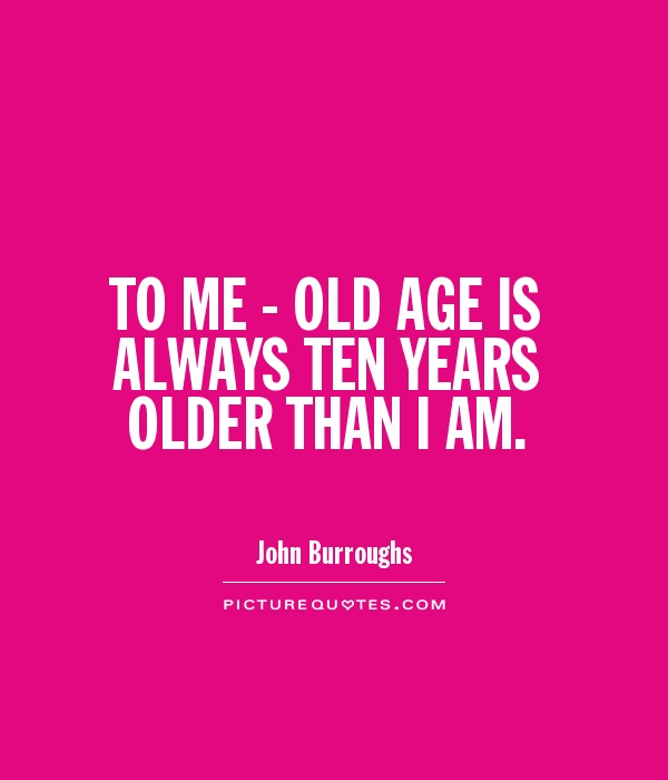 TO ME - OLD AGE IS ALWAYS TEN YEARS OLDER THAN I AM Picture Quote #1