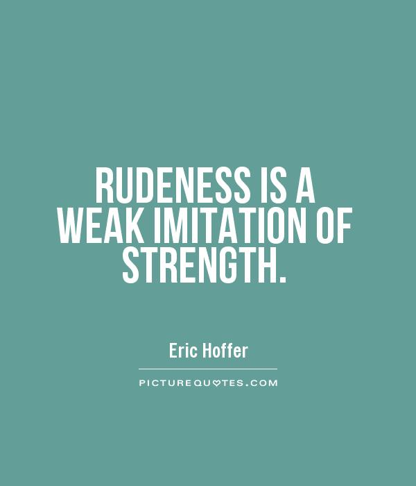 RUDENESS IS A WEAK IMITATION OF STRENGTH Picture Quote #1