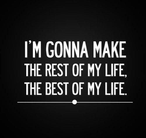 I'm gonna make the rest of my life, the best of my life Picture Quote #1