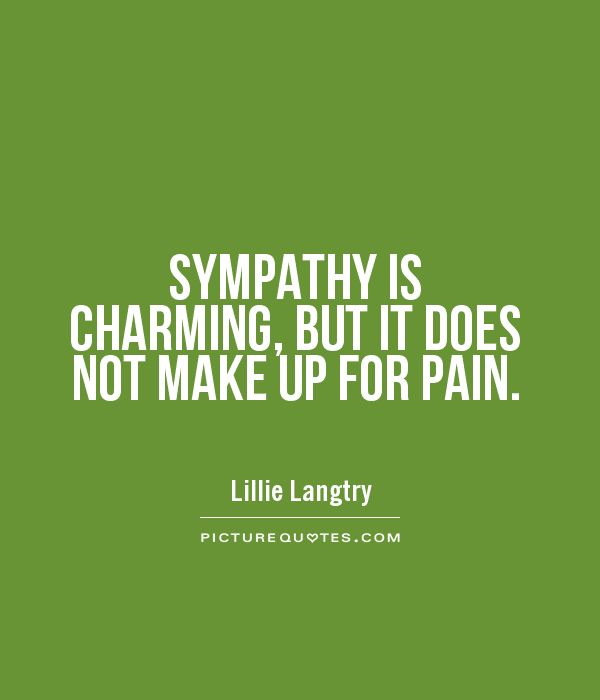 SYMPATHY IS CHARMING BUT IT DOES NOT MAKE UP FOR PAIN Picture Quotes Extraordinary Quotes About Sympathy