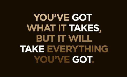 You've got what it takes but it will take everything you've got Picture Quote #1