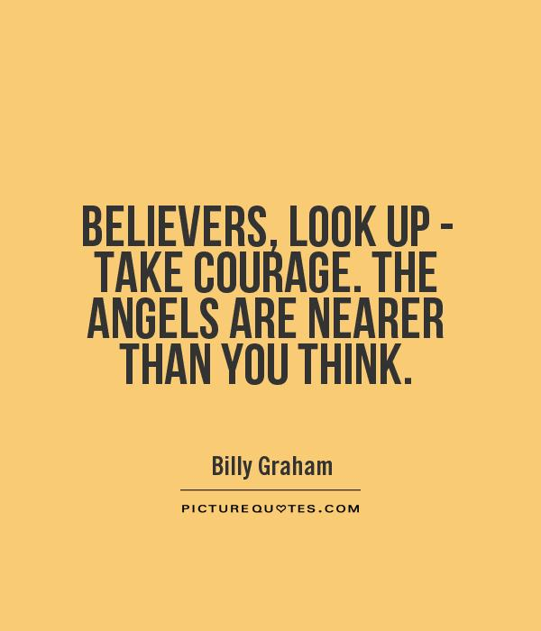 BELIEVERS, LOOK UP - TAKE COURAGE. THE ANGELS ARE NEARER THAN YOU THINK Picture Quote #1
