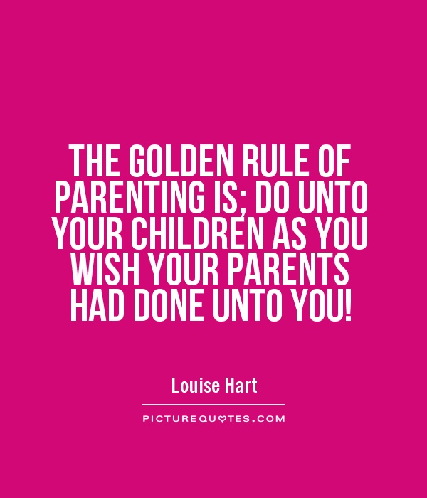 THE GOLDEN RULE OF PARENTING IS; DO UNTO YOUR CHILDREN AS YOU WISH YOUR PARENTS HAD DONE UNTO YOU! Picture Quote #1