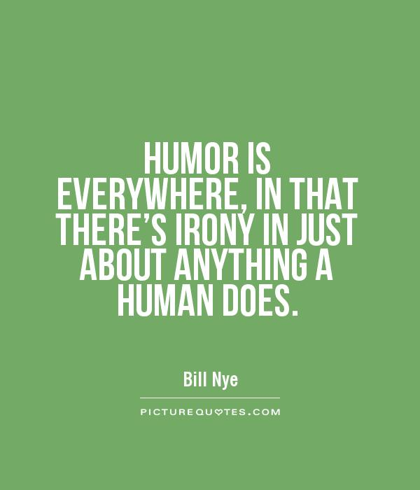 HUMOR IS EVERYWHERE, IN THAT THERE'S IRONY IN JUST ABOUT ANYTHING A HUMAN DOES Picture Quote #1