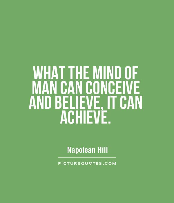 WHAT THE MIND OF MAN CAN CONCEIVE AND BELIEVE, IT CAN ACHIEVE Picture Quote #1