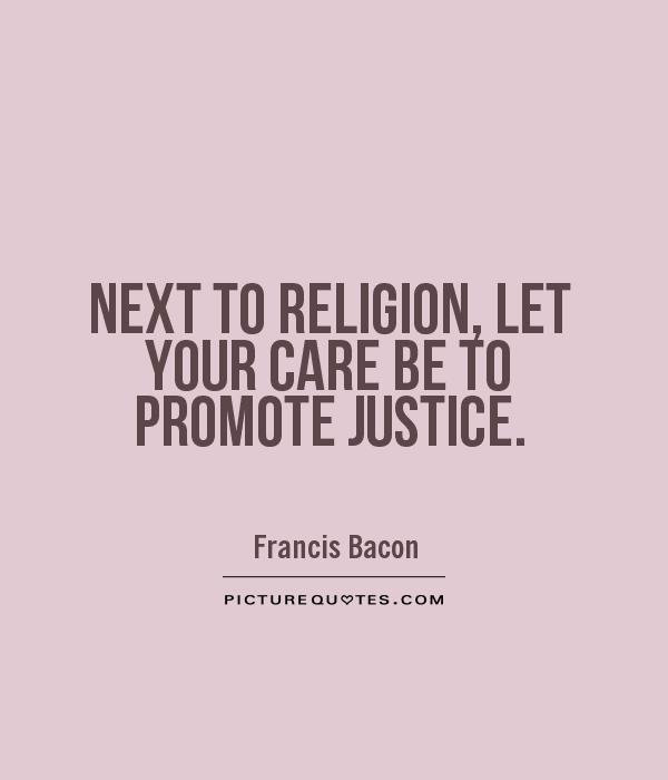 NEXT TO RELIGION, LET YOUR CARE BE TO PROMOTE JUSTICE Picture Quote #1
