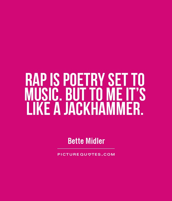RAP IS POETRY SET TO MUSIC. BUT TO ME IT\'S LIKE A JACKHAMMER ...