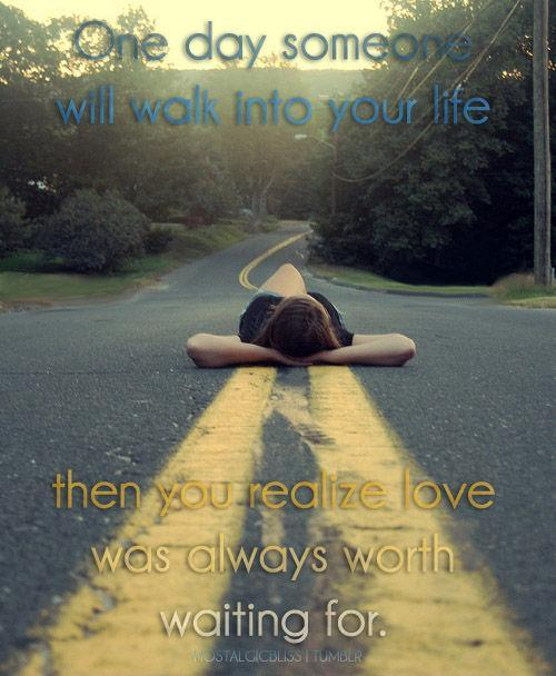One day someone will walk into your life then you realize love was always worth waiting for Picture Quote #1