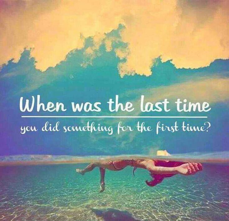 When was the last time you did something for the first time Picture Quote #2