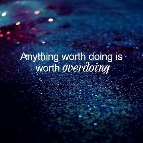 Anything worth doing is worth overdoing Picture Quote #1