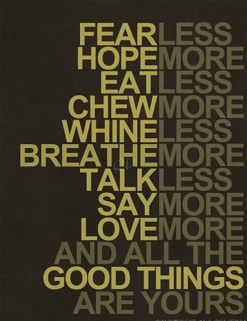 Fear less, hope more; eat less, chew more; whine less, breathe more; talk less, say more; love more, and all good things will be yours Picture Quote #1