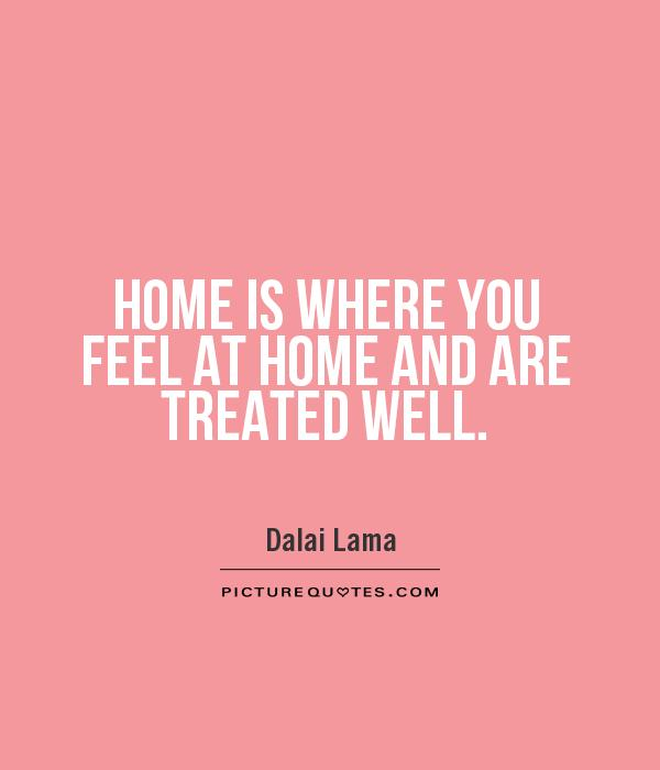 Home is where you feel at home and are treated well Picture Quote #1
