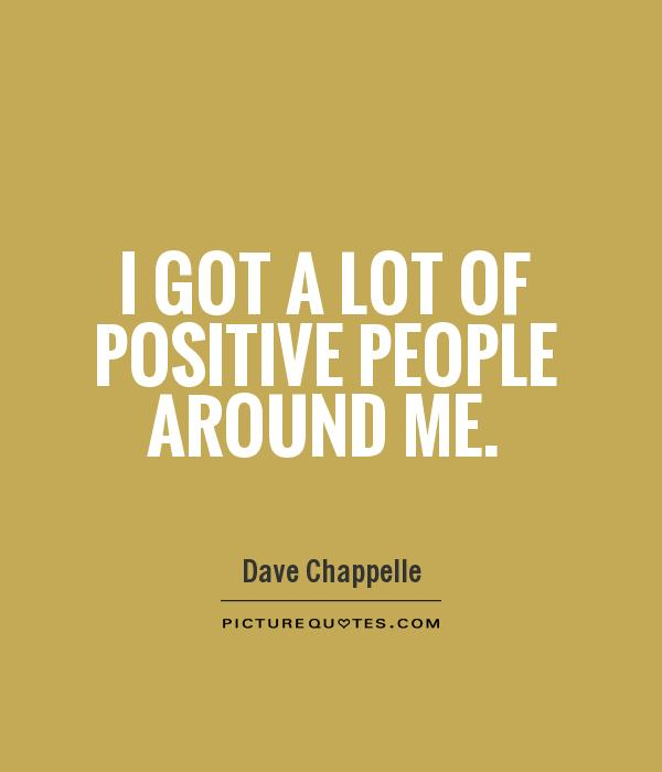Positive People Quotes Cool I Got A Lot Of Positive People Around Me  Picture Quotes