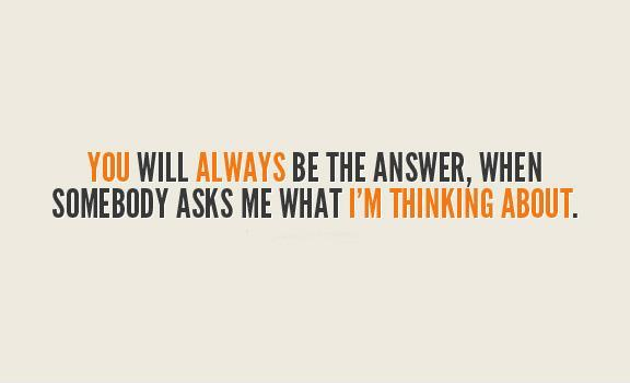 You will always be the answer, when somebody asks me what I'm thinking about Picture Quote #1