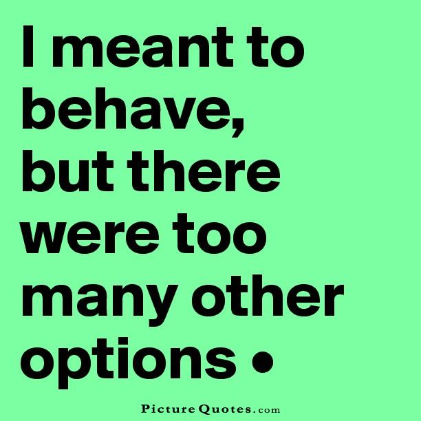 Options Quotes Brilliant I Meant To Behave But There Were Too Many Other Options  Picture