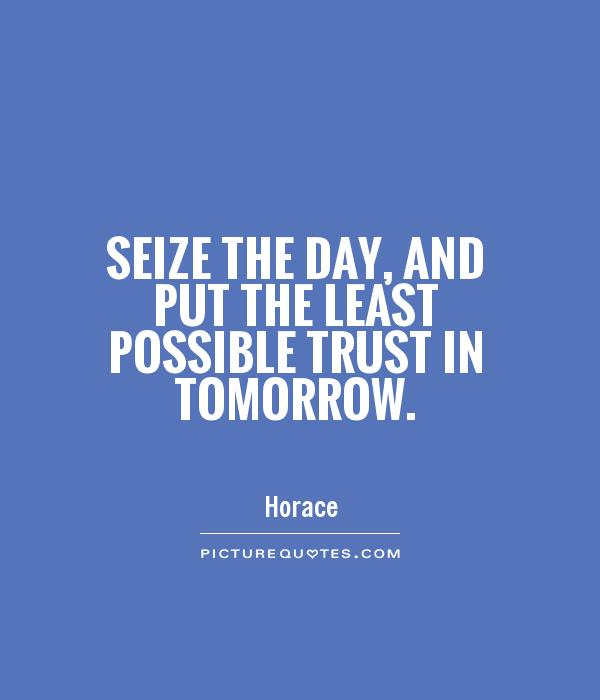 Seize the day, and put the least possible trust in tomorrow Picture Quote #1