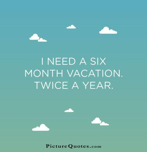 i need a six month vacation twice a year picture quotes