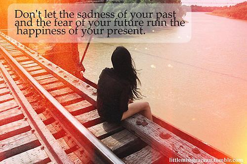 Don't let the sadness of your past and the fear of your future ruin the happiness of your present Picture Quote #1